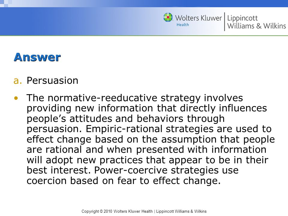Copyright © 2010 Wolters Kluwer Health | Lippincott Williams & Wilkins Answer a.Persuasion The normative-reeducative strategy involves providing new information that directly influences people's attitudes and behaviors through persuasion.