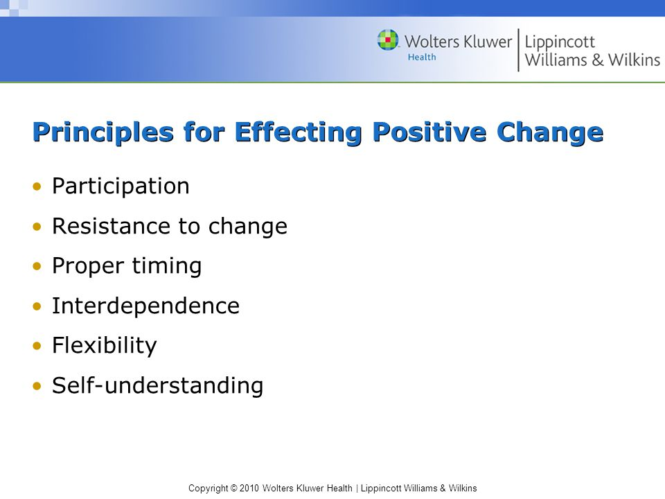Copyright © 2010 Wolters Kluwer Health | Lippincott Williams & Wilkins Principles for Effecting Positive Change Participation Resistance to change Proper timing Interdependence Flexibility Self-understanding
