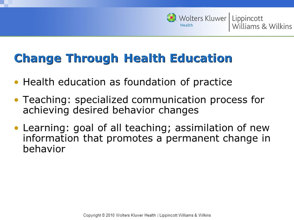 Copyright © 2010 Wolters Kluwer Health | Lippincott Williams & Wilkins Change Through Health Education Health education as foundation of practice Teaching: specialized communication process for achieving desired behavior changes Learning: goal of all teaching; assimilation of new information that promotes a permanent change in behavior