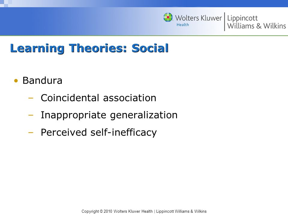 Copyright © 2010 Wolters Kluwer Health | Lippincott Williams & Wilkins Learning Theories: Social Bandura –Coincidental association –Inappropriate generalization –Perceived self-inefficacy
