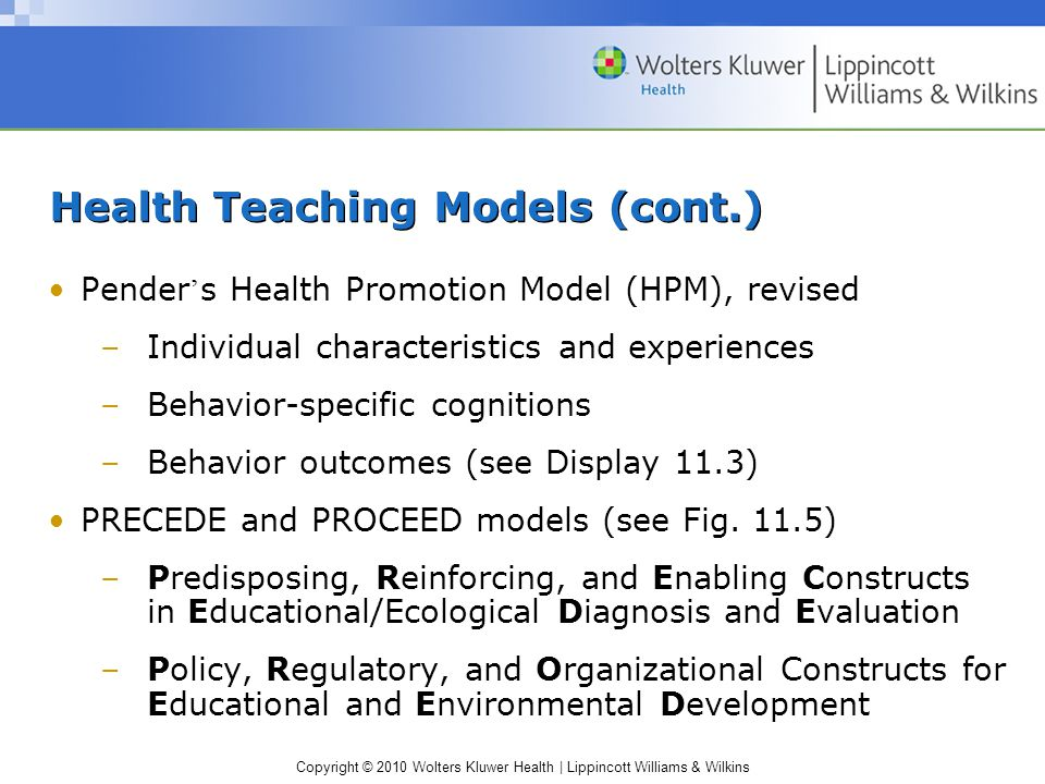 Copyright © 2010 Wolters Kluwer Health | Lippincott Williams & Wilkins Health Teaching Models (cont.) Pender ' s Health Promotion Model (HPM), revised –Individual characteristics and experiences –Behavior-specific cognitions –Behavior outcomes (see Display 11.3) PRECEDE and PROCEED models (see Fig.