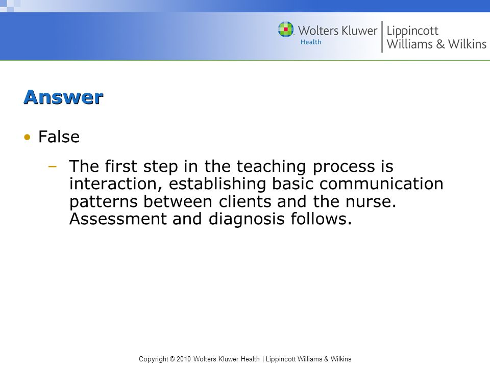 Copyright © 2010 Wolters Kluwer Health | Lippincott Williams & Wilkins Answer False –The first step in the teaching process is interaction, establishing basic communication patterns between clients and the nurse.
