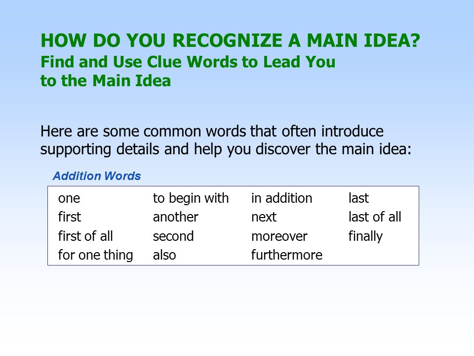 Here are some common words that often introduce supporting details and help you discover the main idea: one to begin with in additionlast firstanothernextlast of all first of allsecondmoreoverfinally for one thingalsofurthermore Addition Words Find and Use Clue Words to Lead You to the Main Idea HOW DO YOU RECOGNIZE A MAIN IDEA?