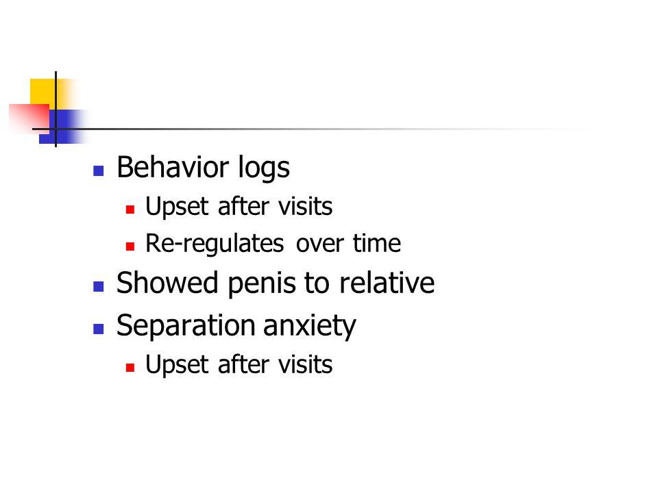 Behavior logs Upset after visits Re-regulates over time Showed penis to relative Separation anxiety Upset after visits