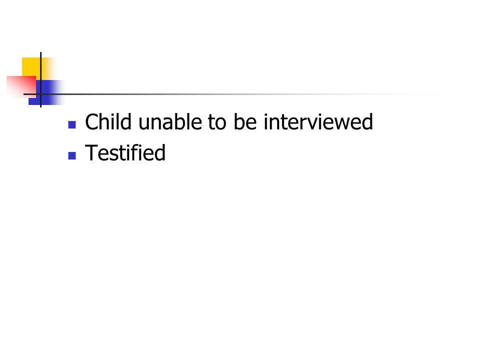 Child unable to be interviewed Testified