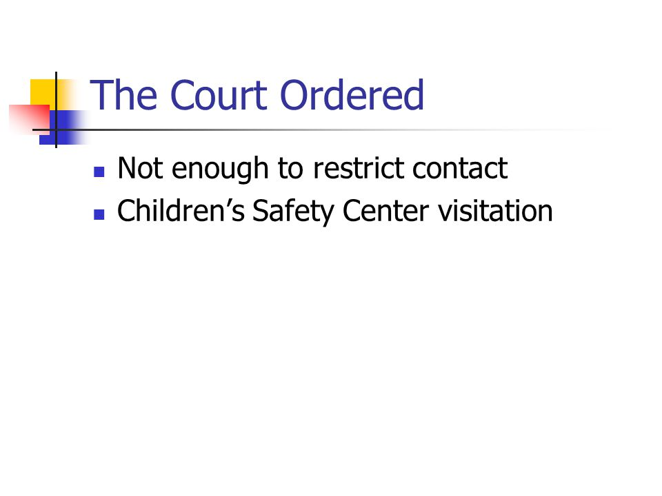 The Court Ordered Not enough to restrict contact Children's Safety Center visitation