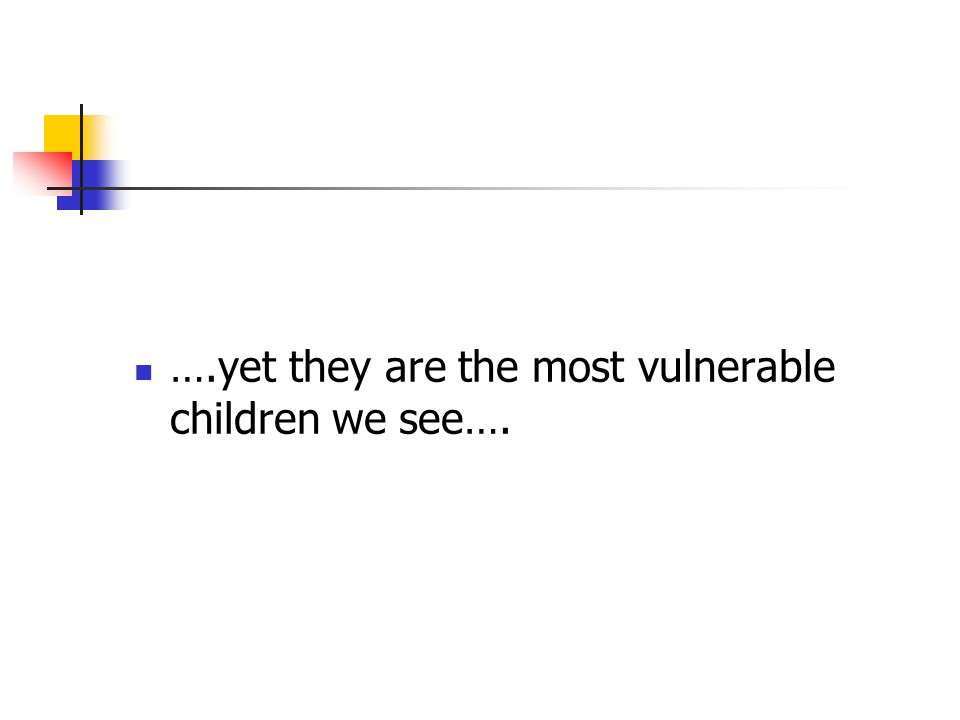 ….yet they are the most vulnerable children we see….
