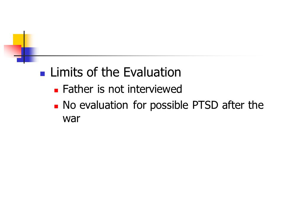 Limits of the Evaluation Father is not interviewed No evaluation for possible PTSD after the war