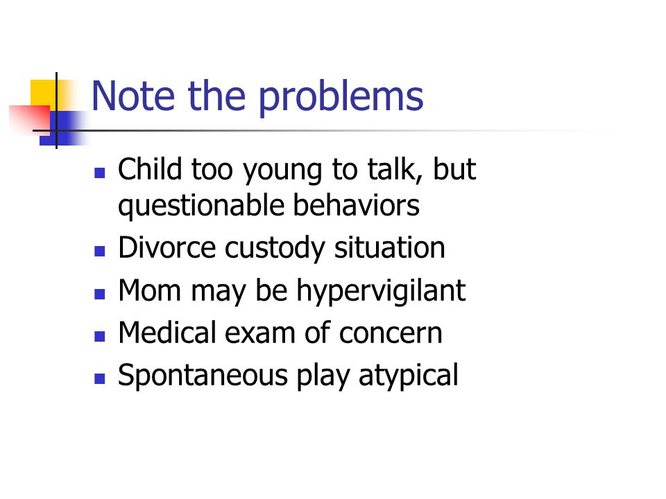 Note the problems Child too young to talk, but questionable behaviors Divorce custody situation Mom may be hypervigilant Medical exam of concern Spontaneous play atypical