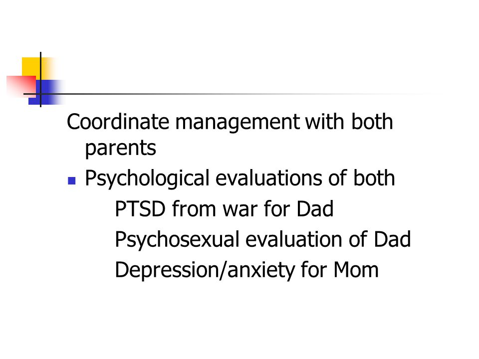 Coordinate management with both parents Psychological evaluations of both PTSD from war for Dad Psychosexual evaluation of Dad Depression/anxiety for Mom