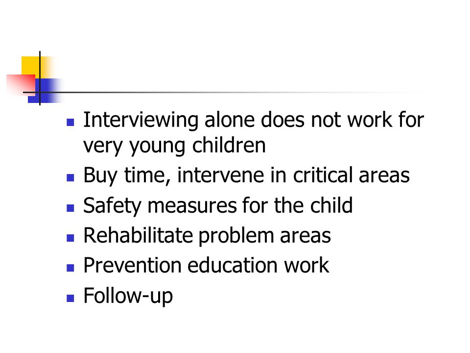 Interviewing alone does not work for very young children Buy time, intervene in critical areas Safety measures for the child Rehabilitate problem areas Prevention education work Follow-up