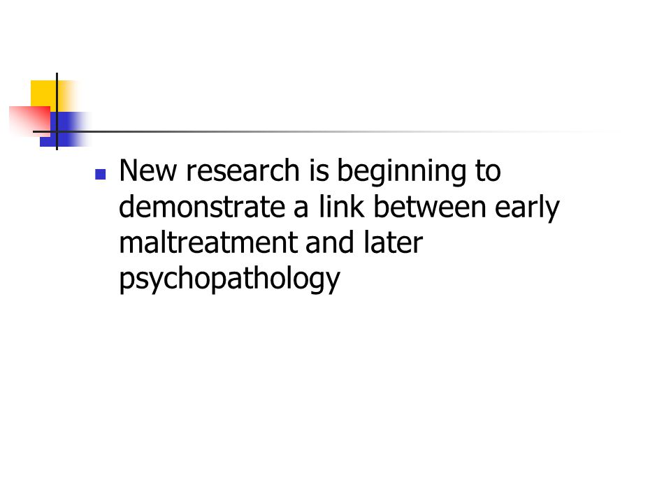 New research is beginning to demonstrate a link between early maltreatment and later psychopathology