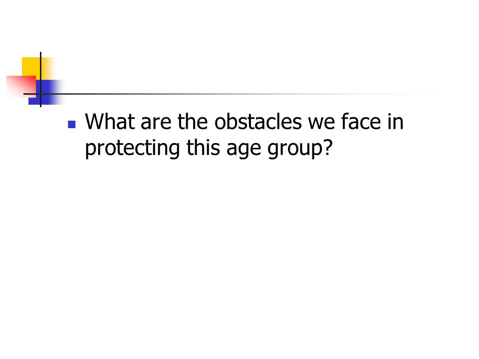 What are the obstacles we face in protecting this age group?