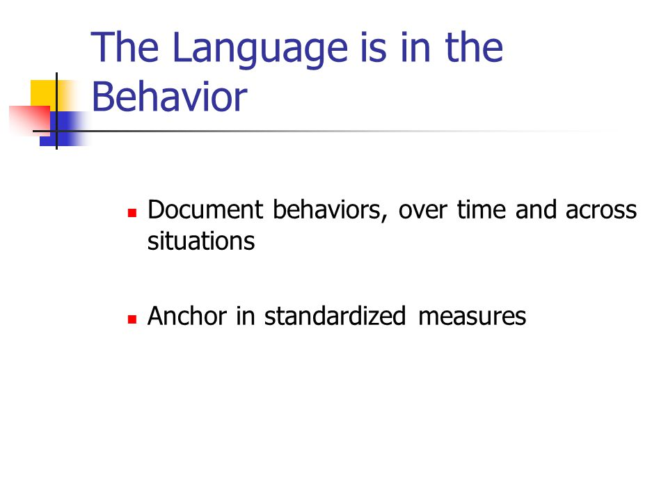 The Language is in the Behavior Document behaviors, over time and across situations Anchor in standardized measures