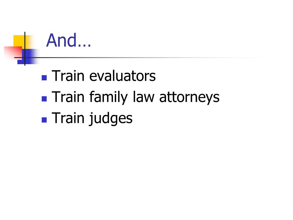 And… Train evaluators Train family law attorneys Train judges