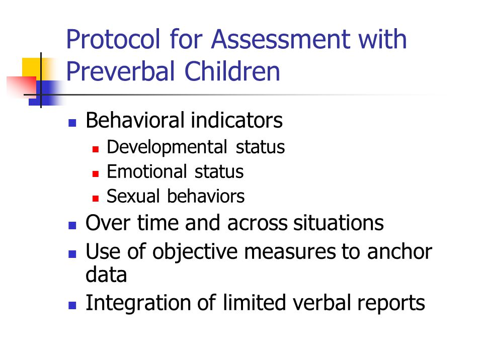 Protocol for Assessment with Preverbal Children Behavioral indicators Developmental status Emotional status Sexual behaviors Over time and across situations Use of objective measures to anchor data Integration of limited verbal reports