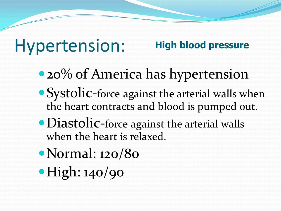 Hypertension: 20% of America has hypertension Systolic- force against the arterial walls when the heart contracts and blood is pumped out.