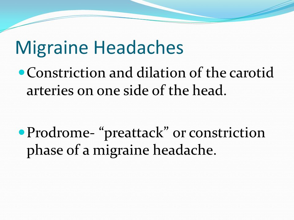 "Migraine Headaches Constriction and dilation of the carotid arteries on one side of the head. Prodrome- ""preattack"" or constriction phase of a migrain"