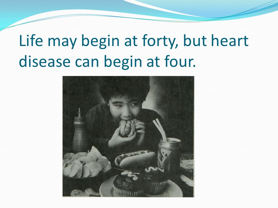 Life may begin at forty, but heart disease can begin at four.