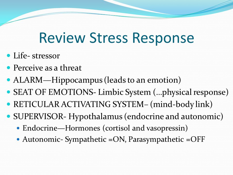Review Stress Response Life- stressor Perceive as a threat ALARM—Hippocampus (leads to an emotion) SEAT OF EMOTIONS- Limbic System (…physical response) RETICULAR ACTIVATING SYSTEM– (mind-body link) SUPERVISOR- Hypothalamus (endocrine and autonomic) Endocrine—Hormones (cortisol and vasopressin) Autonomic- Sympathetic =ON, Parasympathetic =OFF