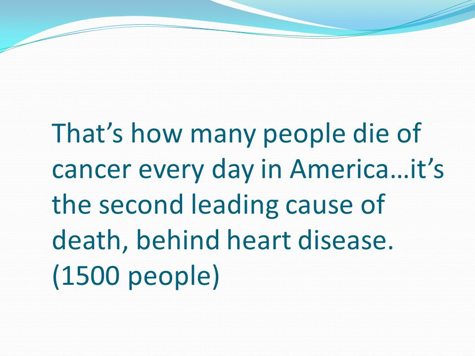 That's how many people die of cancer every day in America…it's the second leading cause of death, behind heart disease. (1500 people)
