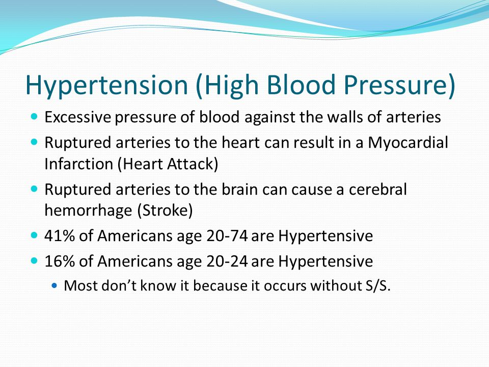Hypertension (High Blood Pressure) Excessive pressure of blood against the walls of arteries Ruptured arteries to the heart can result in a Myocardial Infarction (Heart Attack) Ruptured arteries to the brain can cause a cerebral hemorrhage (Stroke) 41% of Americans age 20-74 are Hypertensive 16% of Americans age 20-24 are Hypertensive Most don't know it because it occurs without S/S.