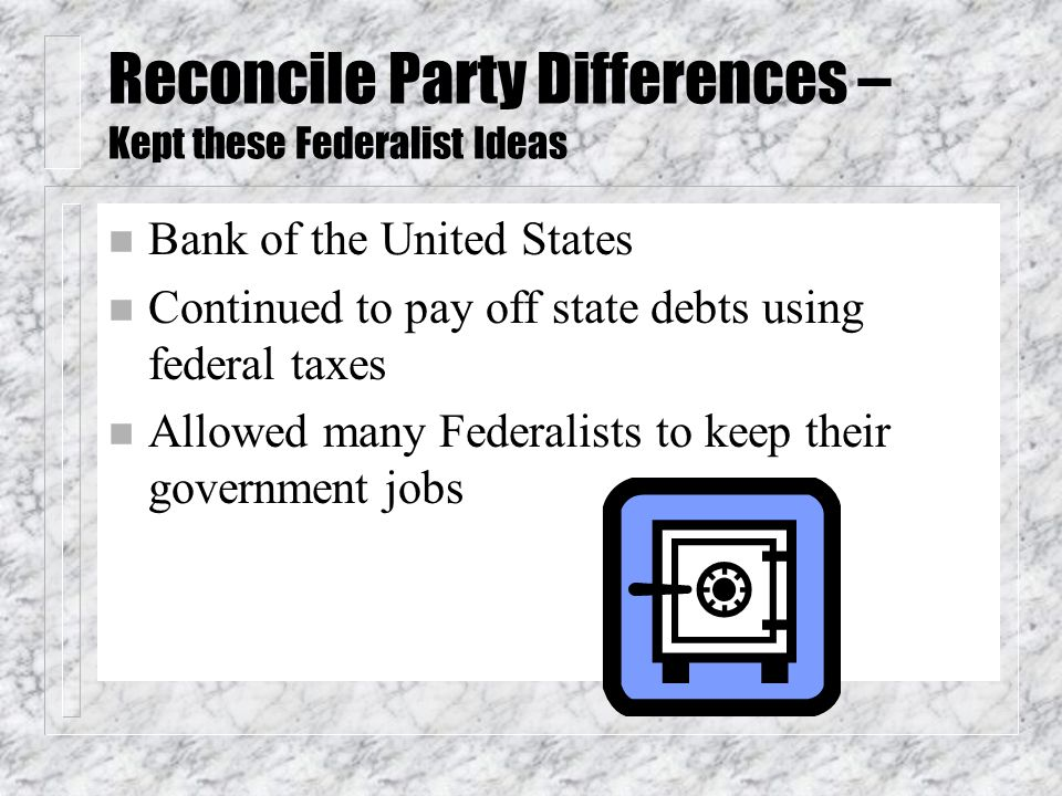 Reconcile Party Differences – Kept these Federalist Ideas n Bank of the United States n Continued to pay off state debts using federal taxes n Allowed many Federalists to keep their government jobs