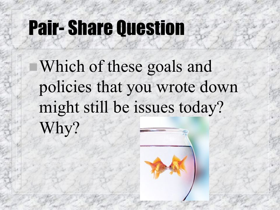 Pair- Share Question n Which of these goals and policies that you wrote down might still be issues today.