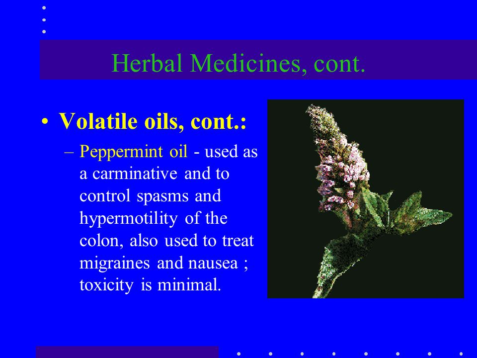 Herbal Medicines, cont. Volatile oils, cont.: –Peppermint oil - used as a carminative and to control spasms and hypermotility of the colon, also used