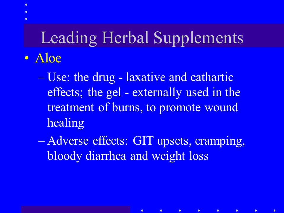 Leading Herbal Supplements Aloe –Use: the drug - laxative and cathartic effects; the gel - externally used in the treatment of burns, to promote wound
