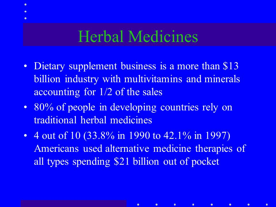 Herbal Medicines Dietary supplement business is a more than $13 billion industry with multivitamins and minerals accounting for 1/2 of the sales 80% o