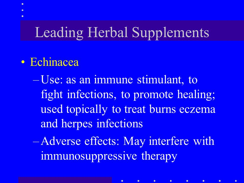 Leading Herbal Supplements Echinacea –Use: as an immune stimulant, to fight infections, to promote healing; used topically to treat burns eczema and h