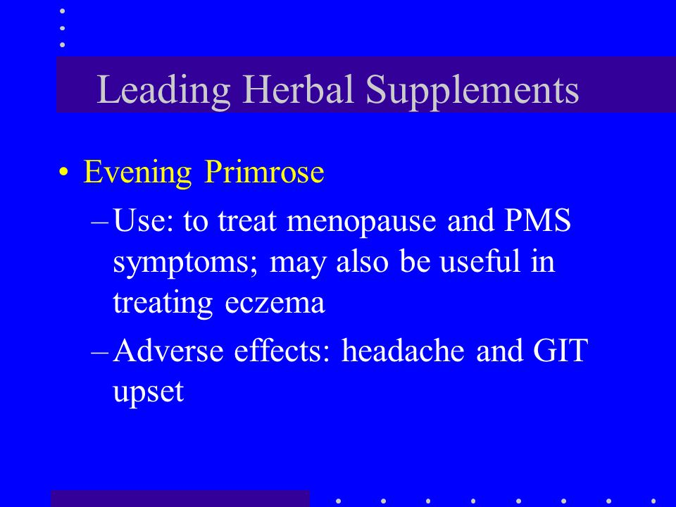 Leading Herbal Supplements Evening Primrose –Use: to treat menopause and PMS symptoms; may also be useful in treating eczema –Adverse effects: headach