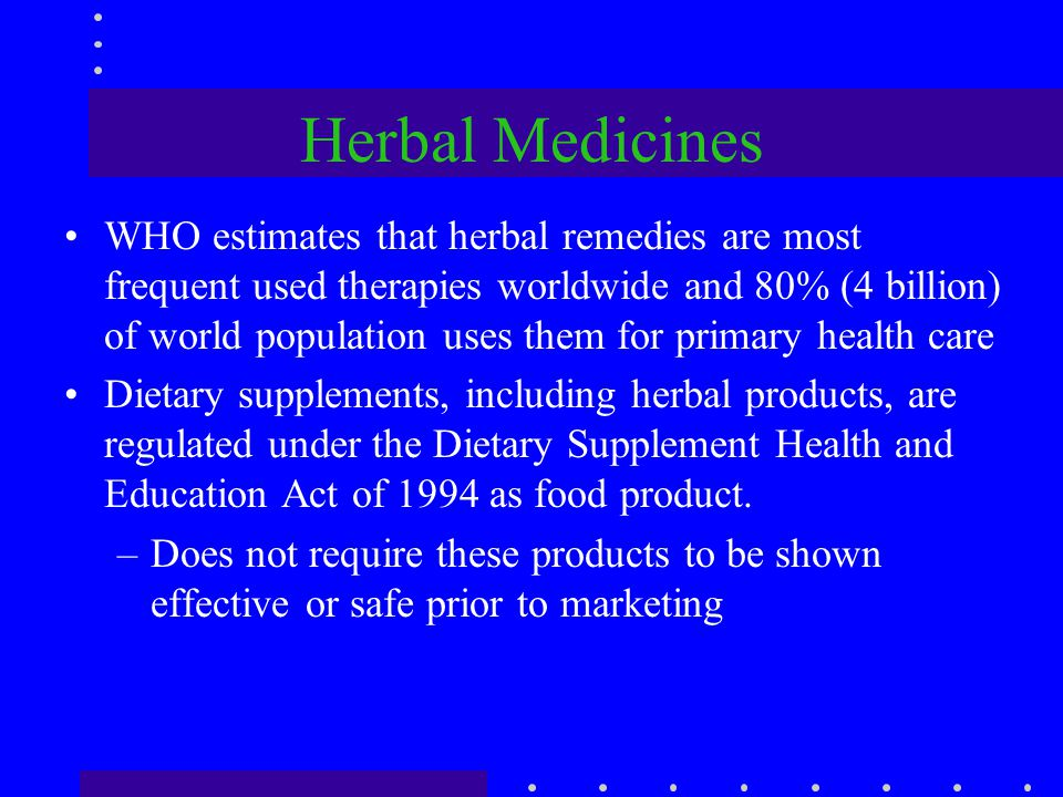 Herbal Medicines WHO estimates that herbal remedies are most frequent used therapies worldwide and 80% (4 billion) of world population uses them for p