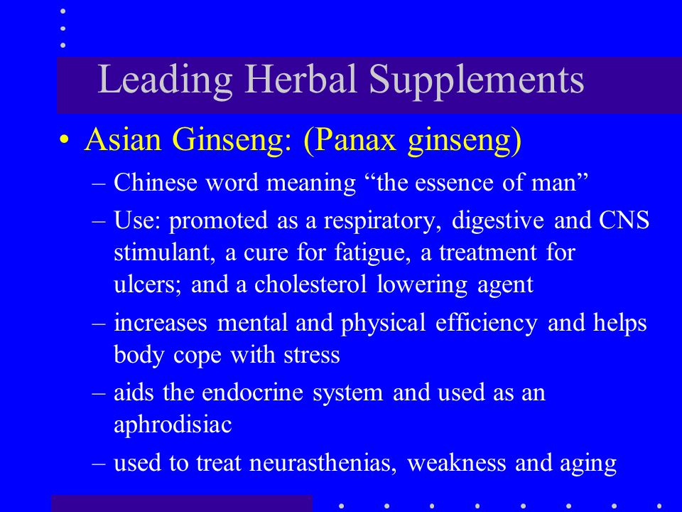 """Leading Herbal Supplements Asian Ginseng: (Panax ginseng) –Chinese word meaning """"the essence of man"""" –Use: promoted as a respiratory, digestive and CN"""