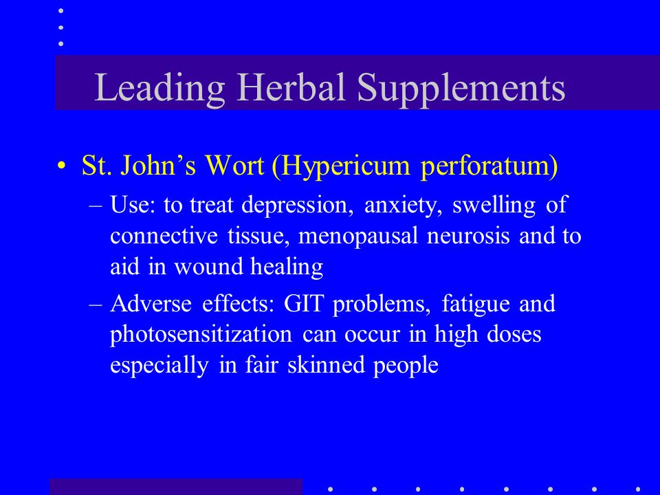 Leading Herbal Supplements St. John's Wort (Hypericum perforatum) –Use: to treat depression, anxiety, swelling of connective tissue, menopausal neuros