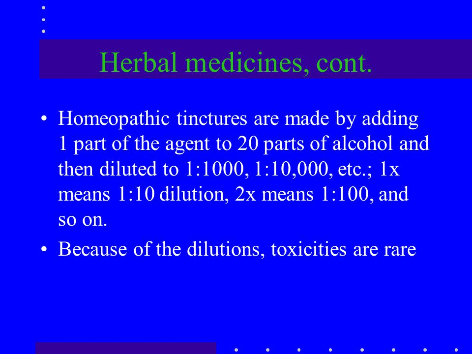 Herbal medicines, cont. Homeopathic tinctures are made by adding 1 part of the agent to 20 parts of alcohol and then diluted to 1:1000, 1:10,000, etc.