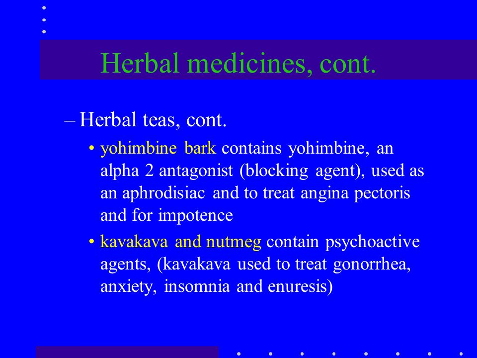 Herbal medicines, cont. –Herbal teas, cont. yohimbine bark contains yohimbine, an alpha 2 antagonist (blocking agent), used as an aphrodisiac and to t