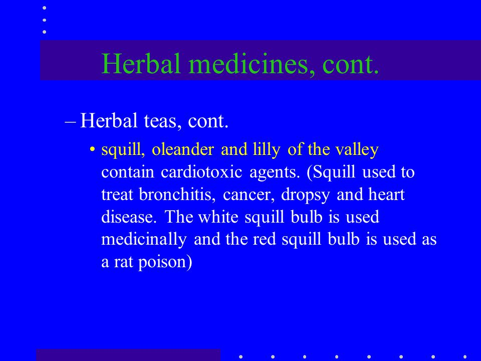 Herbal medicines, cont. –Herbal teas, cont. squill, oleander and lilly of the valley contain cardiotoxic agents. (Squill used to treat bronchitis, can