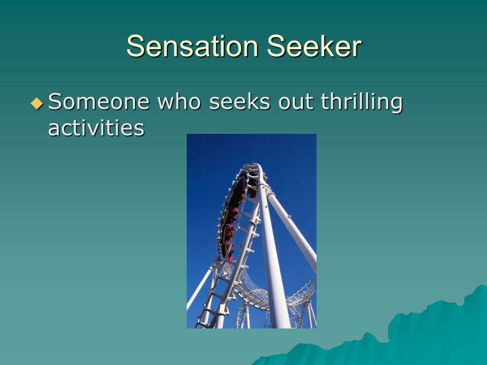 Sensation Seeker  Someone who seeks out thrilling activities