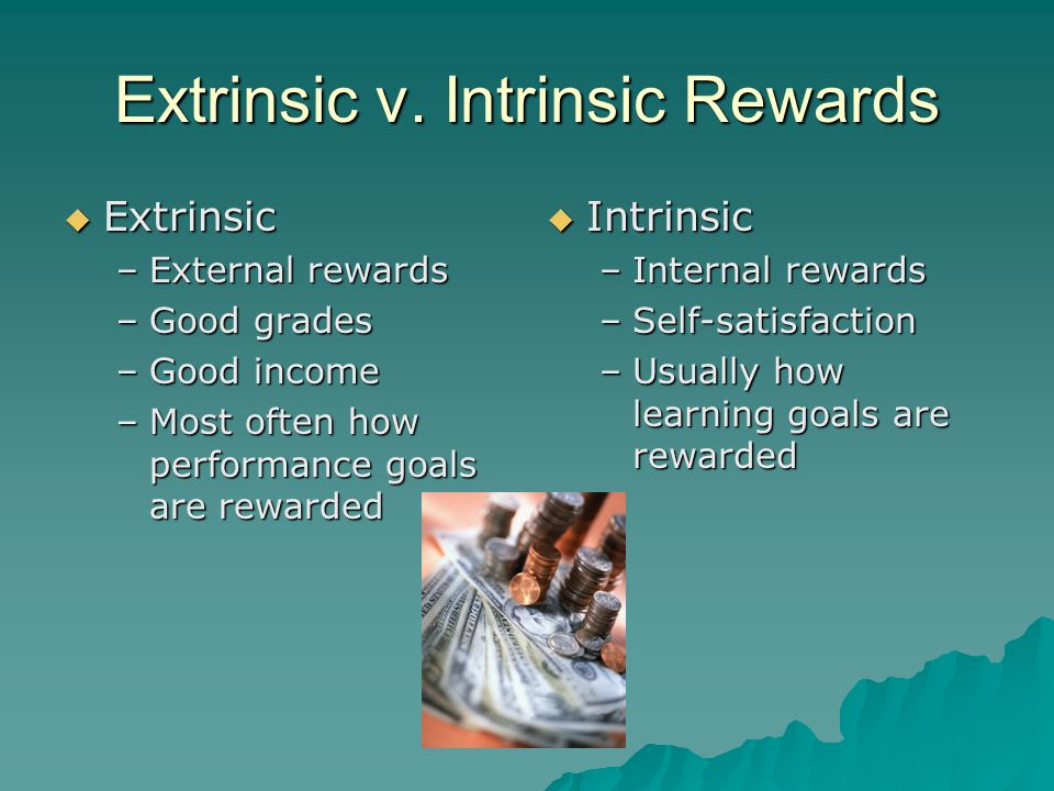 Extrinsic v. Intrinsic Rewards  Extrinsic –External rewards –Good grades –Good income –Most often how performance goals are rewarded  Intrinsic –Int