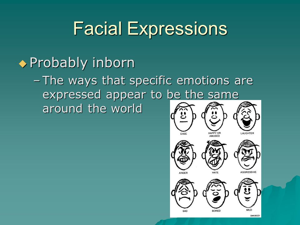 Facial Expressions  Probably inborn –The ways that specific emotions are expressed appear to be the same around the world