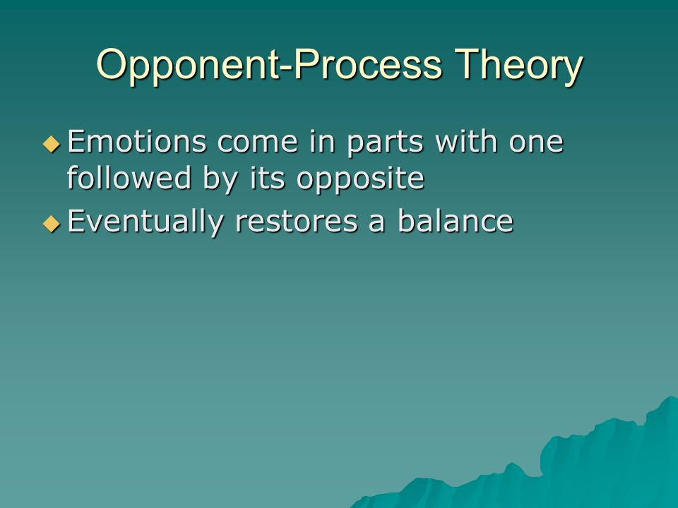 Opponent-Process Theory  Emotions come in parts with one followed by its opposite  Eventually restores a balance