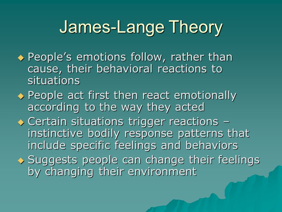 James-Lange Theory  People's emotions follow, rather than cause, their behavioral reactions to situations  People act first then react emotionally a