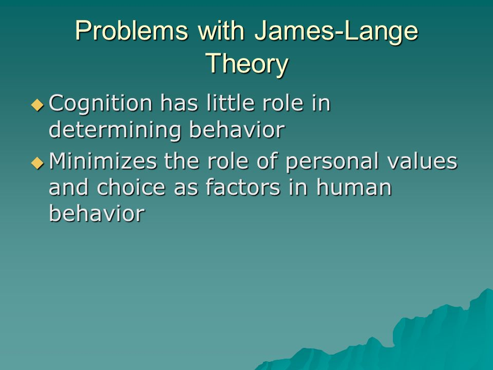 Problems with James-Lange Theory  Cognition has little role in determining behavior  Minimizes the role of personal values and choice as factors in