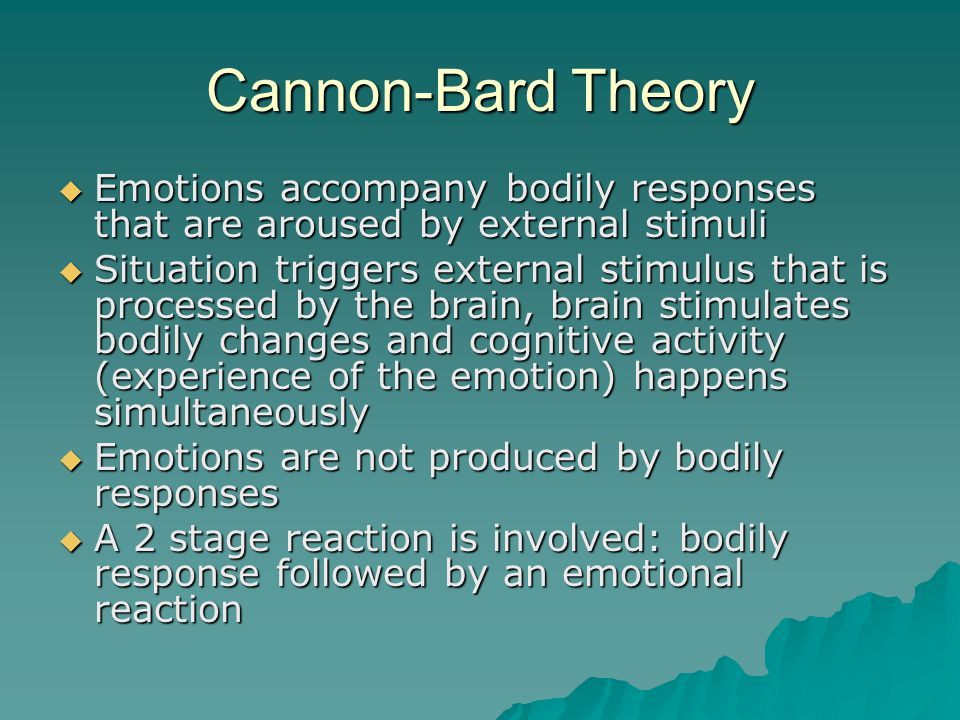Cannon-Bard Theory  Emotions accompany bodily responses that are aroused by external stimuli  Situation triggers external stimulus that is processed