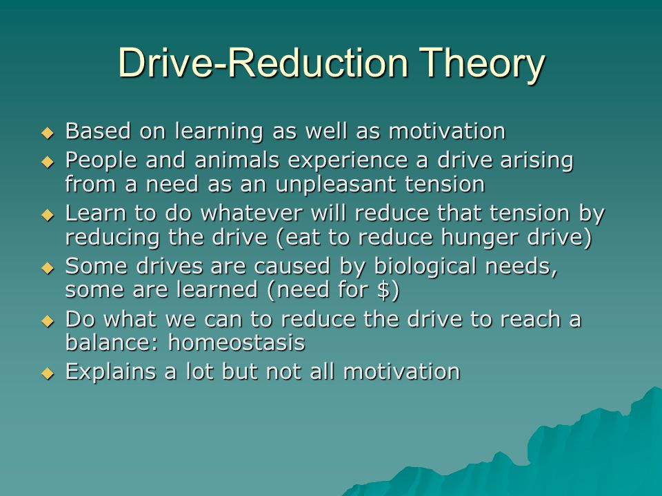 Drive-Reduction Theory  Based on learning as well as motivation  People and animals experience a drive arising from a need as an unpleasant tension