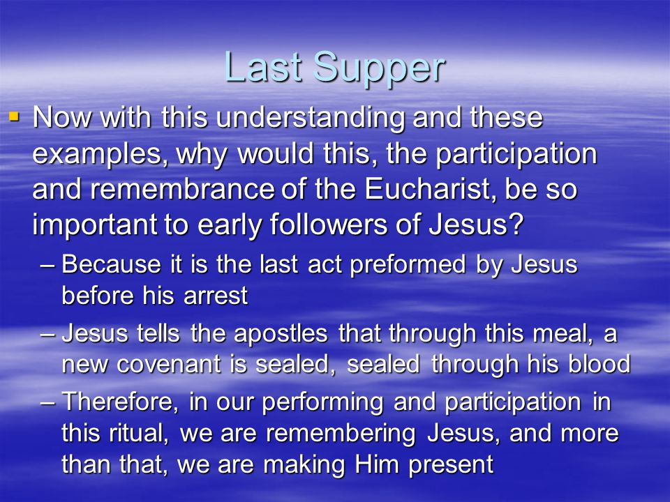 Last Supper  Now with this understanding and these examples, why would this, the participation and remembrance of the Eucharist, be so important to e