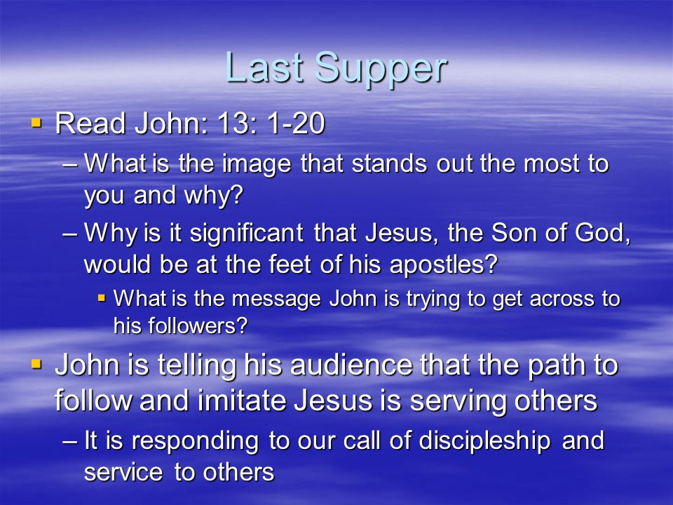 Last Supper  Read John: 13: 1-20 –What is the image that stands out the most to you and why? –Why is it significant that Jesus, the Son of God, would
