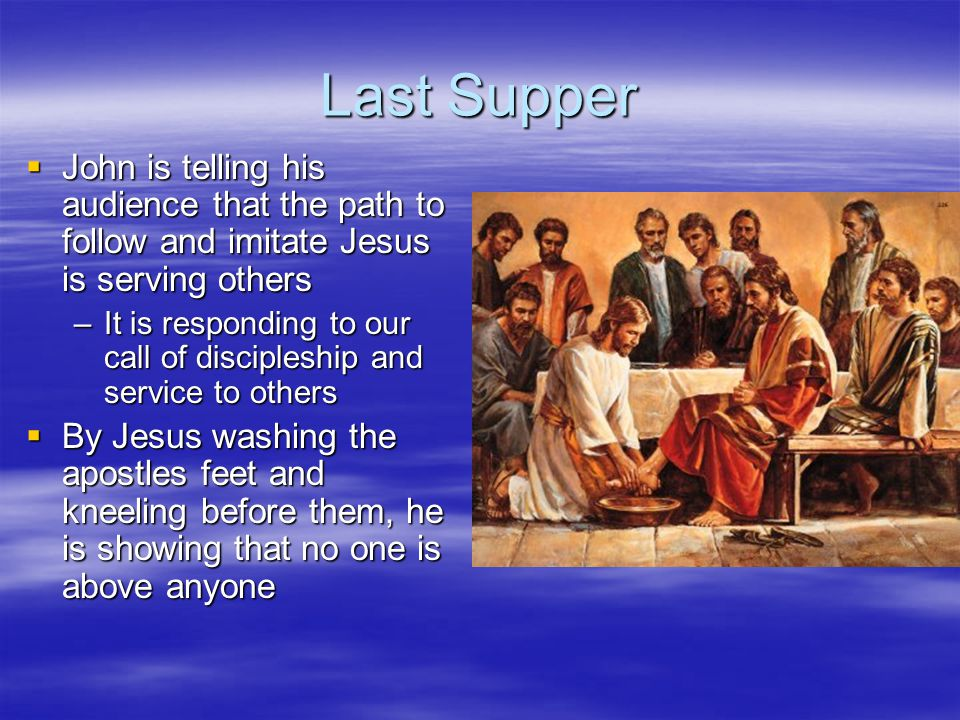 Last Supper  John is telling his audience that the path to follow and imitate Jesus is serving others –It is responding to our call of discipleship a